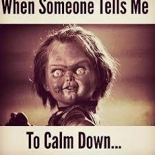When someone tells me To calm down... via Relatably.com