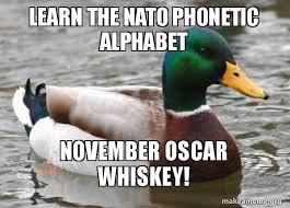 If you see one, report it for us. Learn The Nato Phonetic Alphabet November Oscar Whiskey The Easiest Way To Communicate More Professionally Make A Meme