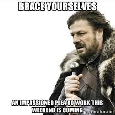 Brace yourselves An impassioned plea to work this weekend is ... via Relatably.com