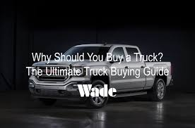 Why Buy a Truck | Truck Buying Guide | Wade Auto Group