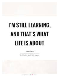 Learning Life Quote I'm still learning and that's what life is about Picture Quotes 13