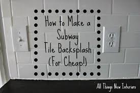 Cheap Backsplash How To Make A Subway Tile Backsplash For Cheap All Things New