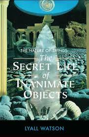 the nature of things the secret life of inanimate objects by  the nature of things the secret life of inanimate objects by lyall watson