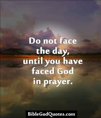 Bible Quote Of The Day Amazing Do Not Face The Day Until You Have Faced God In Prayer Bible