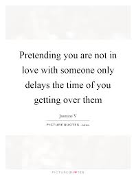 Quotes About Getting Over Someone Fascinating Pretending You Are Not In Love With Someone Only Delays The Time