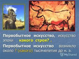 Презентация на тему Контрольная работа по МХК класс  2 Первобытное искусство искусство эпохи какого строя Первобытное искусство возникло около какого тысячелетия до н э