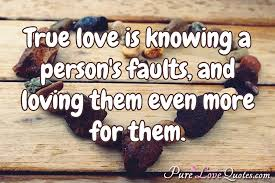 Quotes Love True love is knowing a person's faults and loving them even more 32