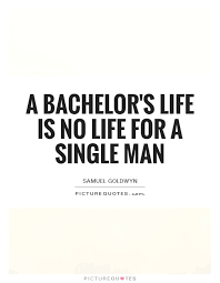 Man Quotes About Life Gorgeous A Bachelor's Life Is No Life For A Single Man Picture Quotes