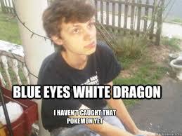 blue eyes white dragon i haven't caught that pokemon yet ... via Relatably.com
