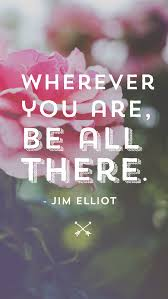 Jim Elliot Quotes Extraordinary Wherever You Are Be All There 48 Powerful Mindfulness Quotes