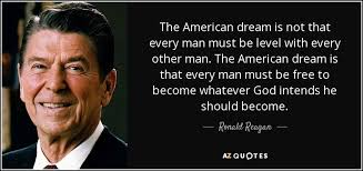 Quote On American Dream Best Of Ronald Reagan Quote The American Dream Is Not That Every Man Must