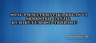 Adapun revisi terbaru adalah edisi revisi 2018. Soal Ph Matematika Kelas 6 Semester 1 K13 Tahun 2020 2021 Websiteedukasi Com