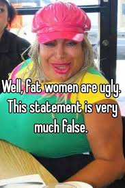 Fat women are ugly