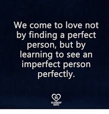 Imperfect Love Quotes Enchanting We Come To Love Not By Finding A Perfect Person But By Learning To