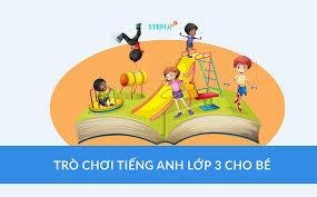 Những trò chơi tiếng Anh lớp 3 cho bé ở lớp và nhà - Siêu Sao Tiếng Anh
