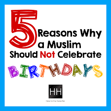 5 Reasons Why A Muslim Should Not Celebrate Birthdays Here For The