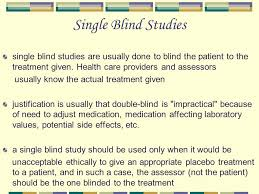 Single Blind Stu s single blind stu s are usually done to blind the patient to the treatment given Health care providers and assessors