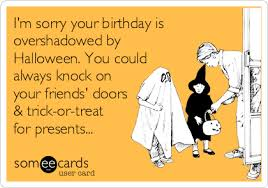 Im Sorry Your Birthday Is Overshadowed By Halloween You