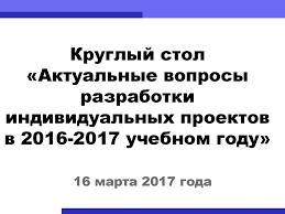 Актуальные вопросы разработки индивидуальных проектов Разработка  Круглый стол Актуальные вопросы разработки индивидуальных проектов в 2016 2017 учебном году