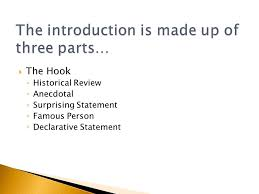 the first paragraph of your essay is the  the hook  3  the hook ◦ historical review ◦ anecdotal ◦ surprising statement ◦ famous person ◦ declarative statement