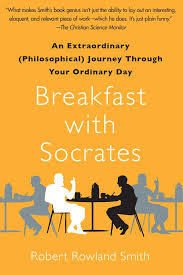 breakfast socrates an extraordinary philosophical journey breakfast socrates an extraordinary philosophical journey through your ordinary day robert rowland smith 9781439148686 com books