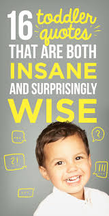 Toddler Quotes 100 Toddler Quotes That Are Both Insane And Surprisingly Wise 47