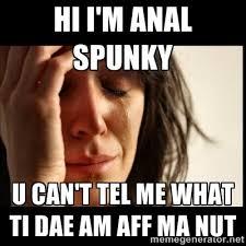 Hi I'm anal spunky U can't tel me what ti dae am aff ma nut ... via Relatably.com