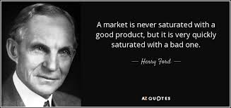 Henry Ford Quote A Market Is Never Saturated With A Good Product New Market Quotes
