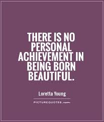 Quotes About Being Young And Beautiful Best Of There Is No Personal Achievement In Being Born Beautiful