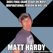 does final exam essay on most inspirational person in his life does final exam essay on most inspirational person in his life matt hardy overly excited eric