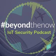 Beyond The Now IoT Security Podcast | PSA Certified
