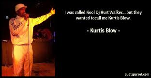 Kurt By Called Was Walker They Kurtis But Dj Blow Kool - Toc Wanted Quoteparrot I