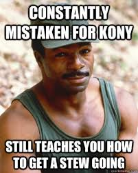 Constantly mistaken for Kony Still teaches you how to get a stew ... via Relatably.com