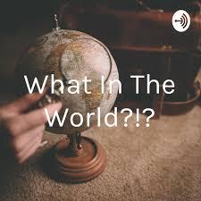 What In The World?!? (podcast) - Alaina Baker | Listen Notes
