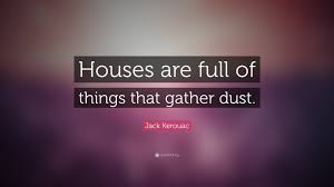 "Quotes About Houses Jack Kerouac Quote ""Houses are full of things that gather dust 50"