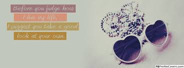most beautiful cover photos for facebook timeline for girls with quotes. Wonderful Most Before You Judge My Life Facebook Timeline Profile Cover With Most Beautiful Photos For Girls Quotes T