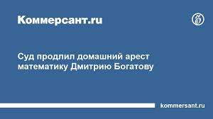 Суд продлил домашний арест математику Дмитрию Богатову  Суд продлил домашний арест математику Дмитрию Богатову Происшествия Коммерсантъ