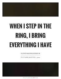 Ring Quotes Amazing When I Step In The Ring I Bring Everything I Have Picture Quotes
