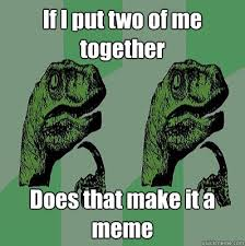 If I put two of me together Does that make it a meme - Meme ... via Relatably.com