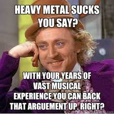 Heavy metal sucks you say? with your years of vast musical ... via Relatably.com
