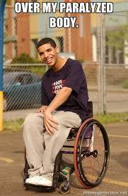 over my PARALYZED body. - Drake Wheelchair | Meme Generator via Relatably.com