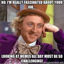 No, I'm really fascinated about your job.... Looking at memes all ... via Relatably.com