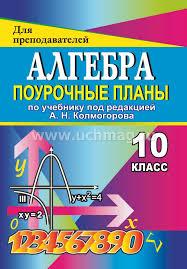 Алгебра класс поурочные планы по учебнику под ред А Н  Алгебра 10 класс поурочные планы по учебнику под ред А Н Колмогоров