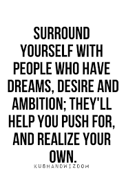 Good Company Quotes Beauteous Surround Yourself With People Who Have Dreams Desire And Ambition