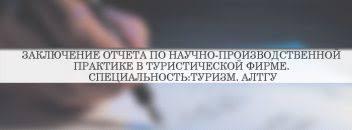 Заключение по практике производственной учебной преддипломной  Заключение отчета по научно производственной практике в туристической фирме Специальность Туризм АлтГУ