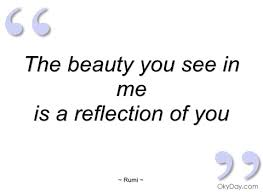 Reflection Of Beauty Quotes Best Of The Beauty You See In Me Rumi Quotes And Sayings