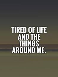 Life Quotescom Tired Of Life Quotes Sayings Tired Of Life Picture Quotes 99