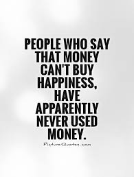 Quotes About Money And Happiness People who say that money can't buy happiness have apparently 13