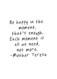 Quotes About Enjoying The Moment Mesmerizing Be Happy In The Moment That's Enough Each Moment Is All We Need