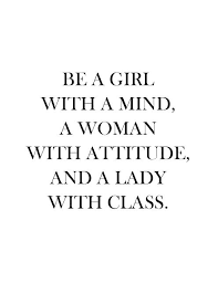 BE A GIRL WITH A MIND A WOMAN WITH ATTITUDE AND A LADY WITH CLASS Simple Quotes About A Girl